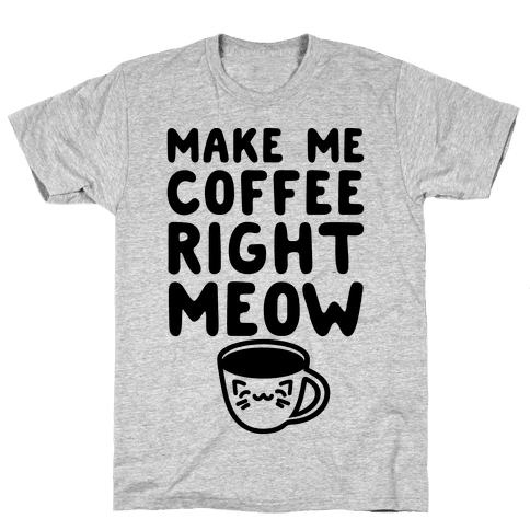 Make Me Coffee Right Meow Mens T-Shirt