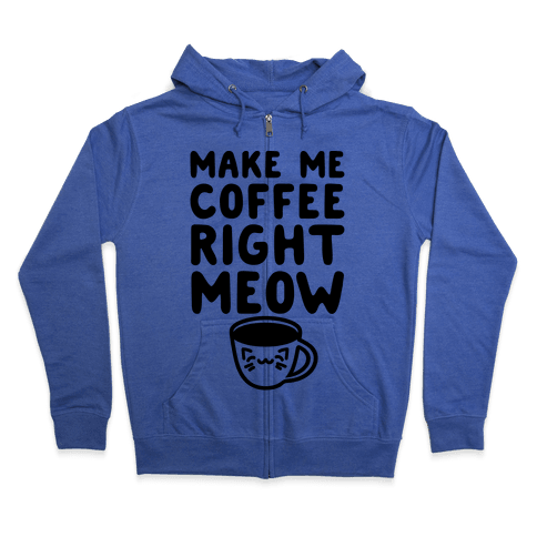 Make Me Coffee Right Meow Zip Hoodie