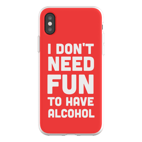 I Don't Need Fun to Have Alcohol Phone Flexi-Case