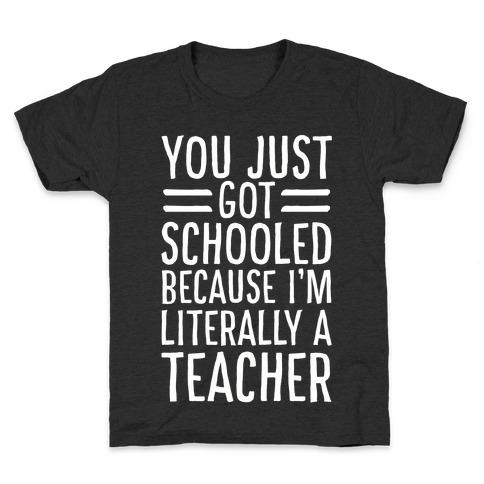 You Just Got Schooled (Because I'm Literally a Teacher) Kids T-Shirt