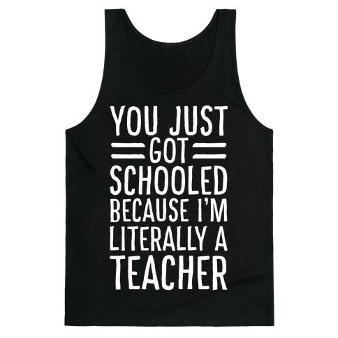 You Just Got Schooled (Because I'm Literally a Teacher) Tank Top
