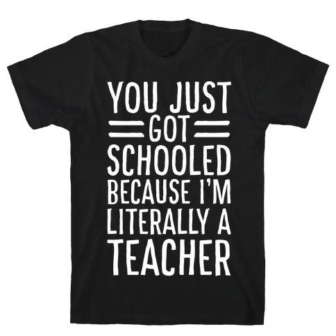 You Just Got Schooled (Because I'm Literally a Teacher) T-Shirt