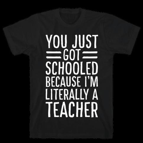 You Just Got Schooled (Because I'm Literally a Teacher) Mens/Unisex T-Shirt