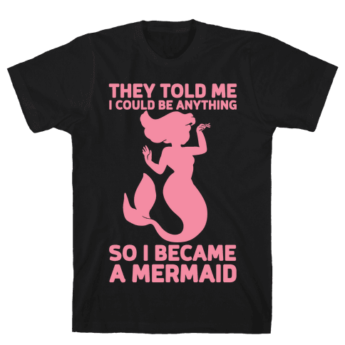 They Told Me I Could Be Anything So I Became A Mermaid Mens T-Shirt