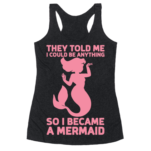 They Told Me I Could Be Anything So I Became A Mermaid Racerback Tank Top