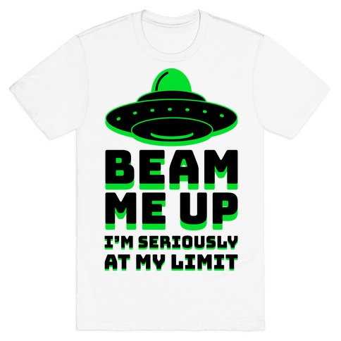 Beam Me Up I'm Seriously At My Limit  T-Shirt