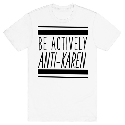 Be Actively Anti-Karen T-Shirt