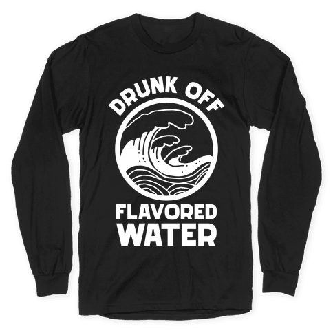 Drunk Off Flavored Water Long Sleeve T-Shirt