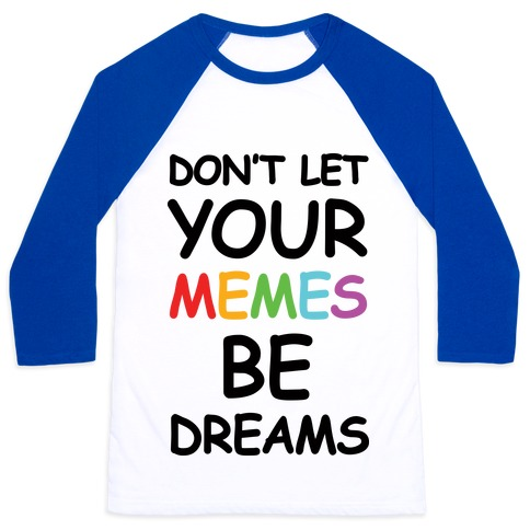 Don't Let Your Memes Be Dreams Baseball Tee