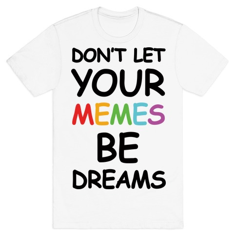 Don't Let Your Memes Be Dreams T-Shirt