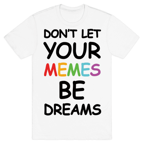 Don't Let Your Memes Be Dreams Mens T-Shirt