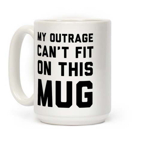 My Outrage Can't Fit on This Mug Coffee Mug