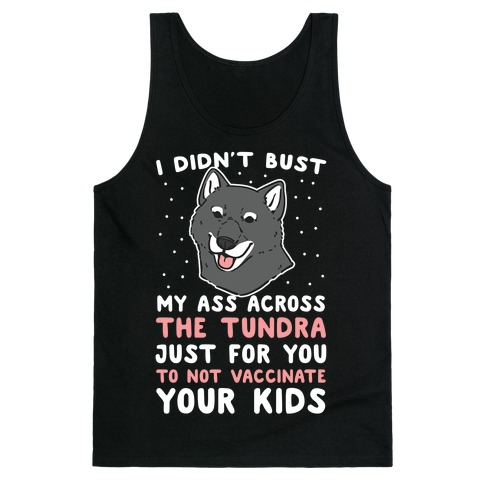 I Didn't Bust My Ass Across the Tundra Just For You Not to Vaccinate Your Kids Tank Top