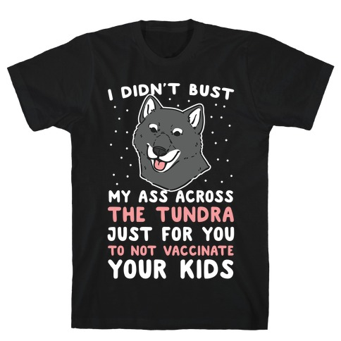 I Didn't Bust My Ass Across the Tundra Just For You Not to Vaccinate Your Kids T-Shirt