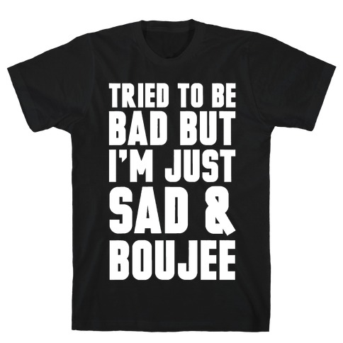 Tried To Be Bad But I'm Just Sad & Boujee T-Shirt