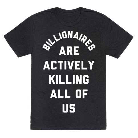 Billionaires are Actively Killing All of Us T-Shirt