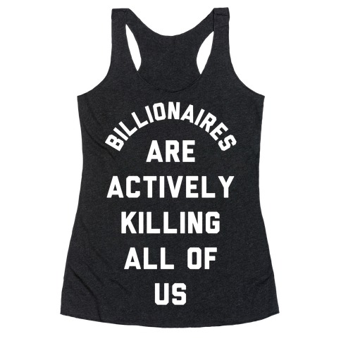 Billionaires are Actively Killing All of Us Racerback Tank Top