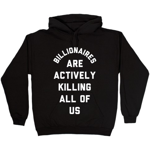 Billionaires are Actively Killing All of Us Hooded Sweatshirt