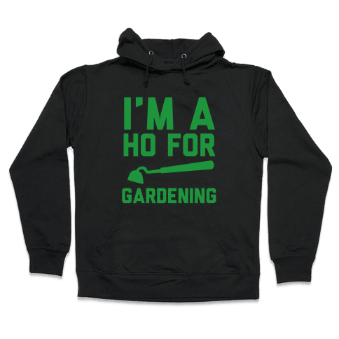 I'm a Ho for Gardening Hooded Sweatshirt