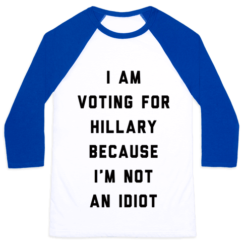 I Am Voting For Hillary Because I'm Not An Idiot Baseball Tee
