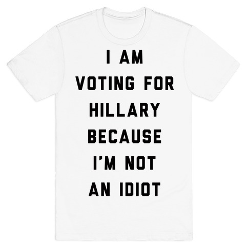 I Am Voting For Hillary Because I'm Not An Idiot T-Shirt