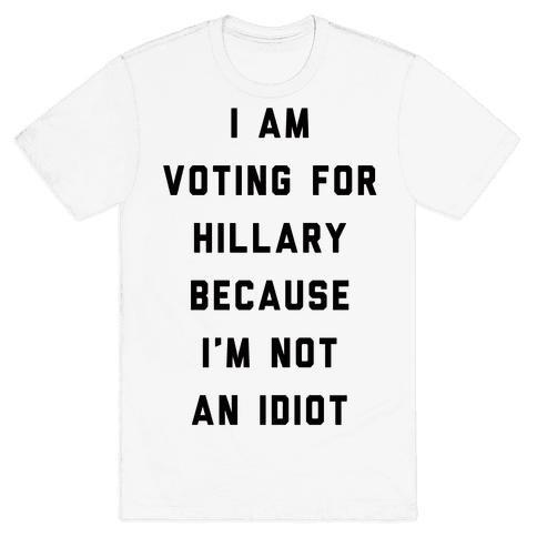 I Am Voting For Hillary Because I'm Not An Idiot Mens T-Shirt