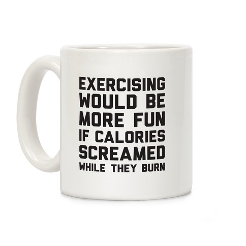 Exercising Would Be More Fun If Calories Screamed While They Burn Coffee Mug