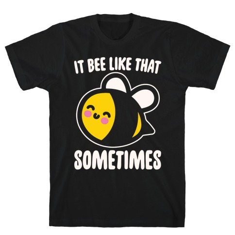 It Bee Like That Sometimes White Print T-Shirt
