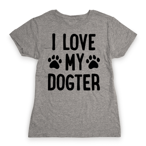 I Love My Dogter Womens T-Shirt