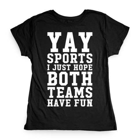 Yay Sports I Just Hope Both Teams Have Fun Womens T-Shirt