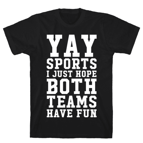 Yay Sports I Just Hope Both Teams Have Fun Mens/Unisex T-Shirt