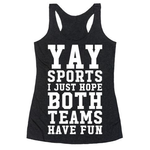 Yay Sports I Just Hope Both Teams Have Fun Racerback Tank Top