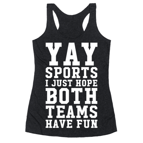 Yay Sports I Just Hope Both Teams Have Fun Racerback Tank Top