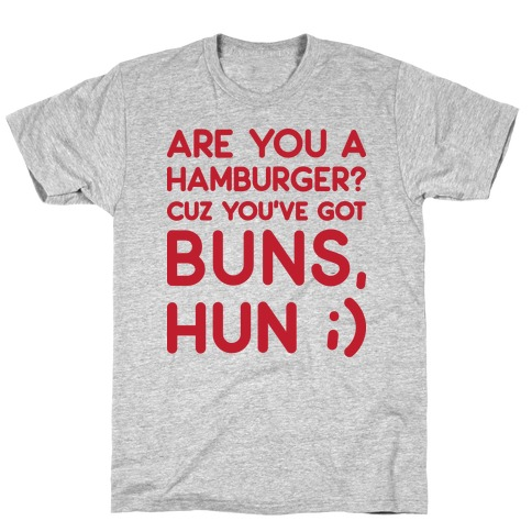 Are You A Hamburger? Cuz You've Got Buns, Hun T-Shirt