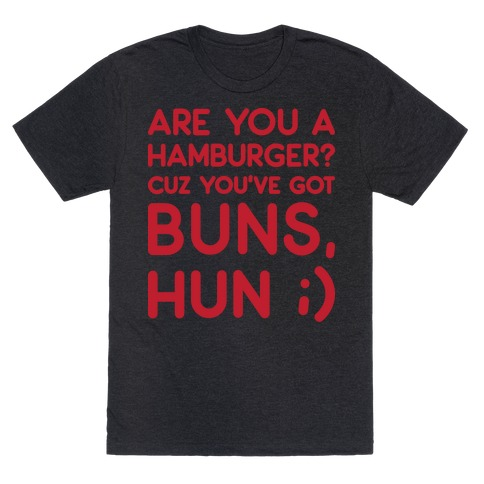 Are You A Hamburger? Cuz You've Got Buns, Hun T-Shirt