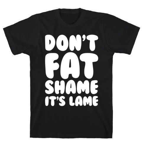 Don't Fat Shame It's Lame White Print T-Shirt