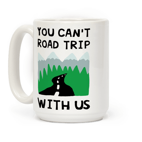 You Can't Road Trip With Us Coffee Mug
