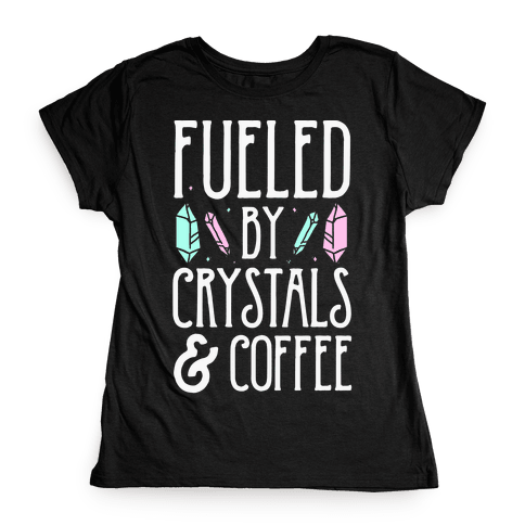 Fueled By Crystals & Coffee Womens T-Shirt