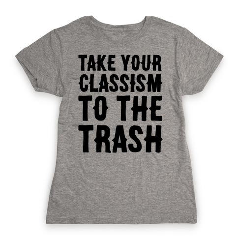 Take Your Classism To The Trash Womens T-Shirt