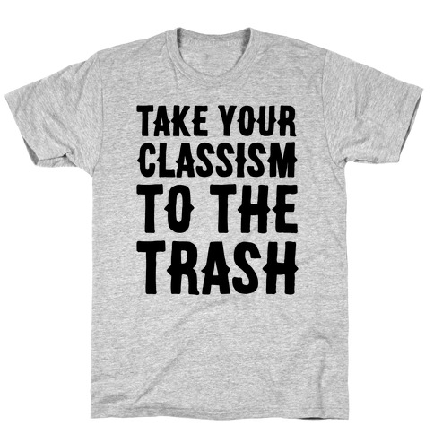 Take Your Classism To The Trash T-Shirt