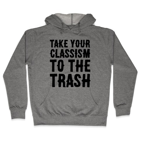 Take Your Classism To The Trash Hooded Sweatshirt