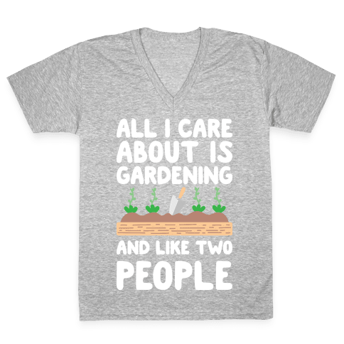 All I Care About Is Gardening And Like Two People V-Neck Tee Shirt