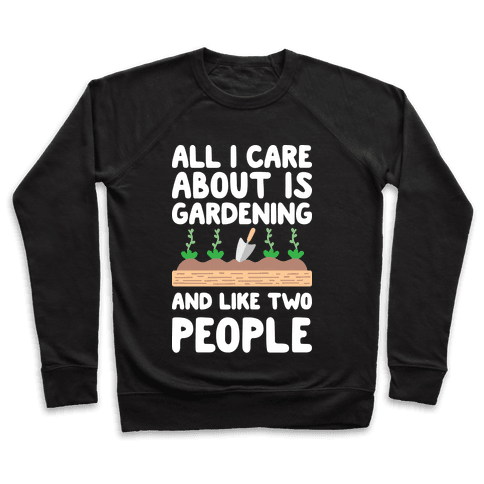 All I Care About Is Gardening And Like Two People Pullover
