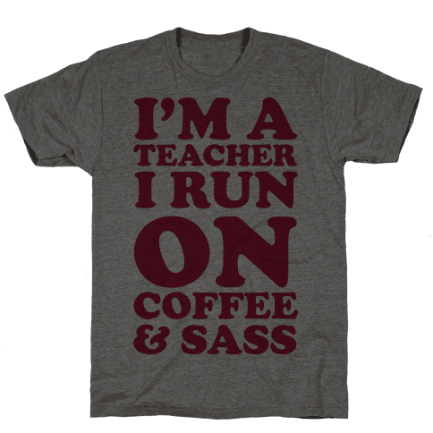 I'm A Teacher I Run On Coffee & Sass