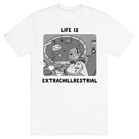 Life Is Extrachillrestrial B&W T-Shirt