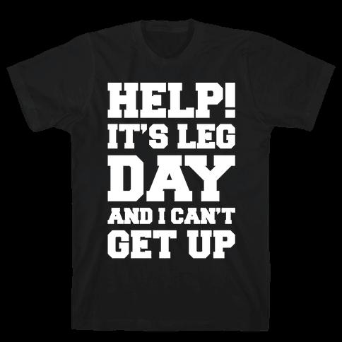 Help It's Leg Day and I Can't Get Up  Mens T-Shirt