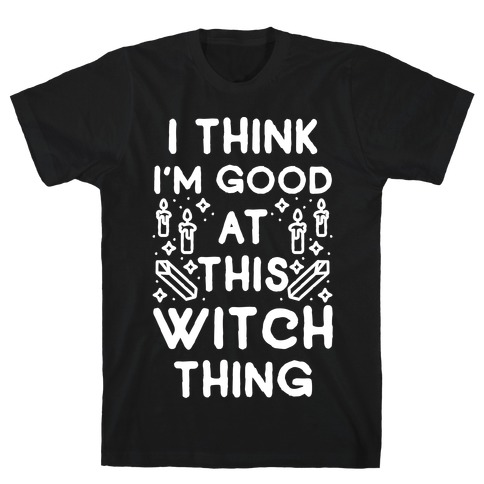 I Think I'm Good At This Witch Thing T-Shirt