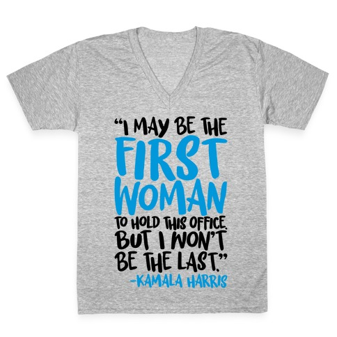 I May Be The First Woman To Hold This Office But I Won't Be The Last Kamala Harris Quote V-Neck Tee Shirt