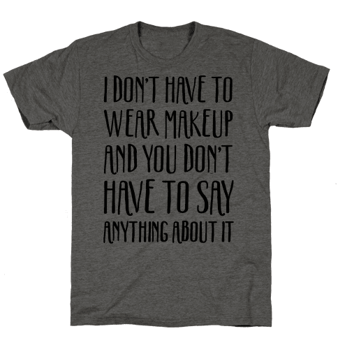 I Don't Have To Wear Makeup