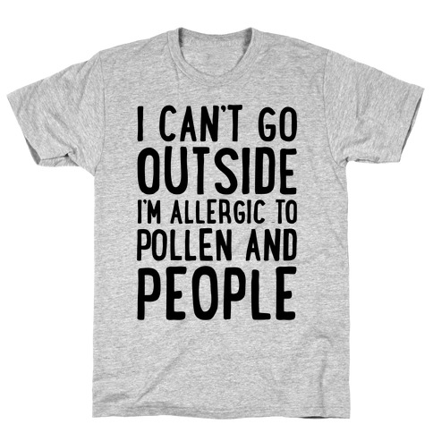 I Can't Go Outside I'm Allergic To Pollen and People T-Shirt